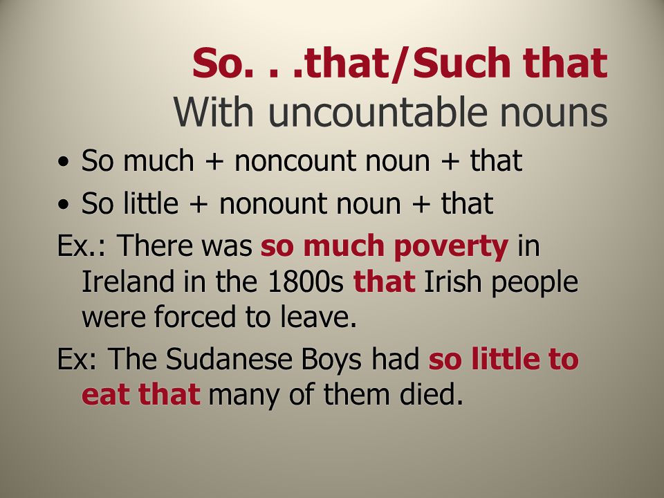 So...that/Such that With uncountable nouns So much + noncount noun + that So little + nonount noun + that Ex.: There was so much poverty in Ireland in the 1800s that Irish people were forced to leave.
