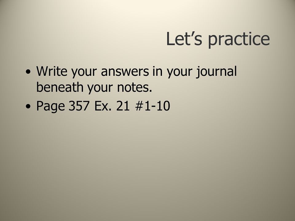 Let's practice Write your answers in your journal beneath your notes.