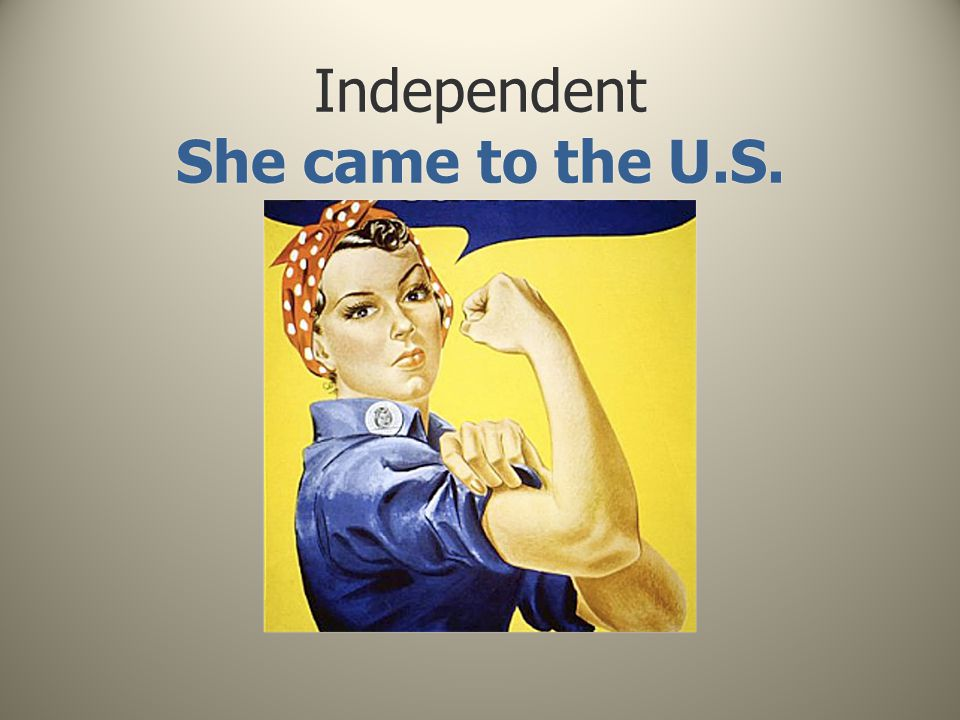 Independent She came to the U.S.
