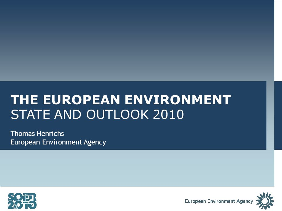 THE EUROPEAN ENVIRONMENT STATE AND OUTLOOK 2010 Thomas Henrichs European Environment Agency