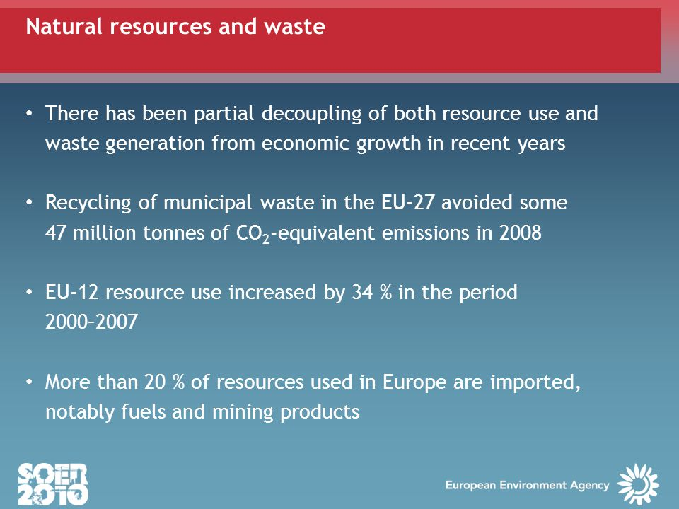 There has been partial decoupling of both resource use and waste generation from economic growth in recent years Recycling of municipal waste in the EU-27 avoided some 47 million tonnes of CO 2 -equivalent emissions in 2008 EU-12 resource use increased by 34 % in the period 2000–2007 More than 20 % of resources used in Europe are imported, notably fuels and mining products Natural resources and waste