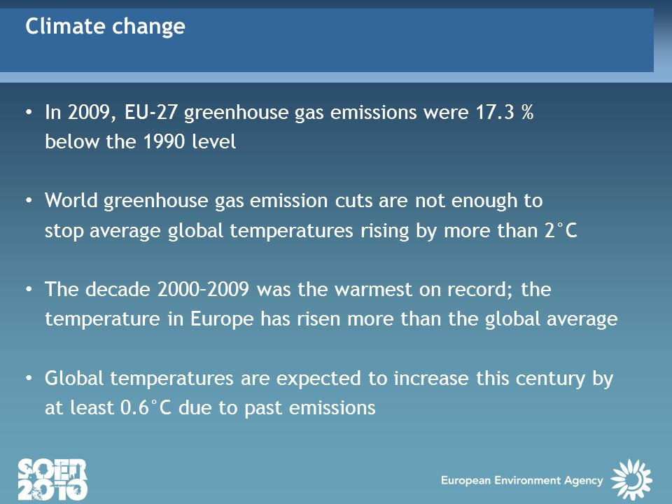 In 2009, EU-27 greenhouse gas emissions were 17.3 % below the 1990 level World greenhouse gas emission cuts are not enough to stop average global temperatures rising by more than 2°C The decade 2000–2009 was the warmest on record; the temperature in Europe has risen more than the global average Global temperatures are expected to increase this century by at least 0.6°C due to past emissions Climate change