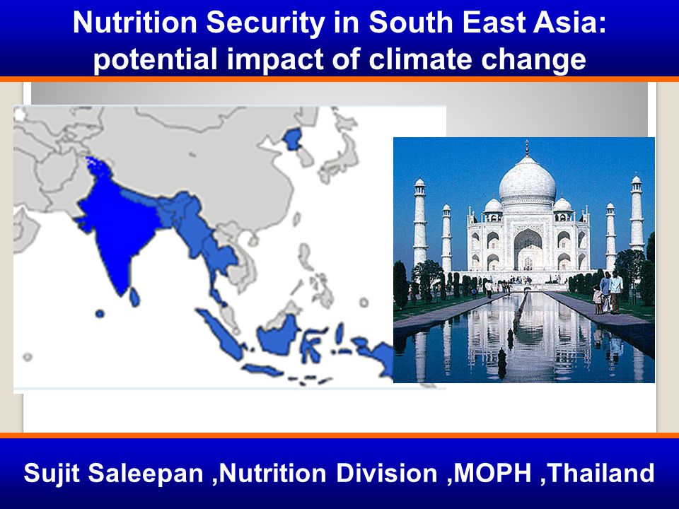 Nutrition Security in South East Asia: potential impact of climate change Sujit Saleepan,Nutrition Division,MOPH,Thailand