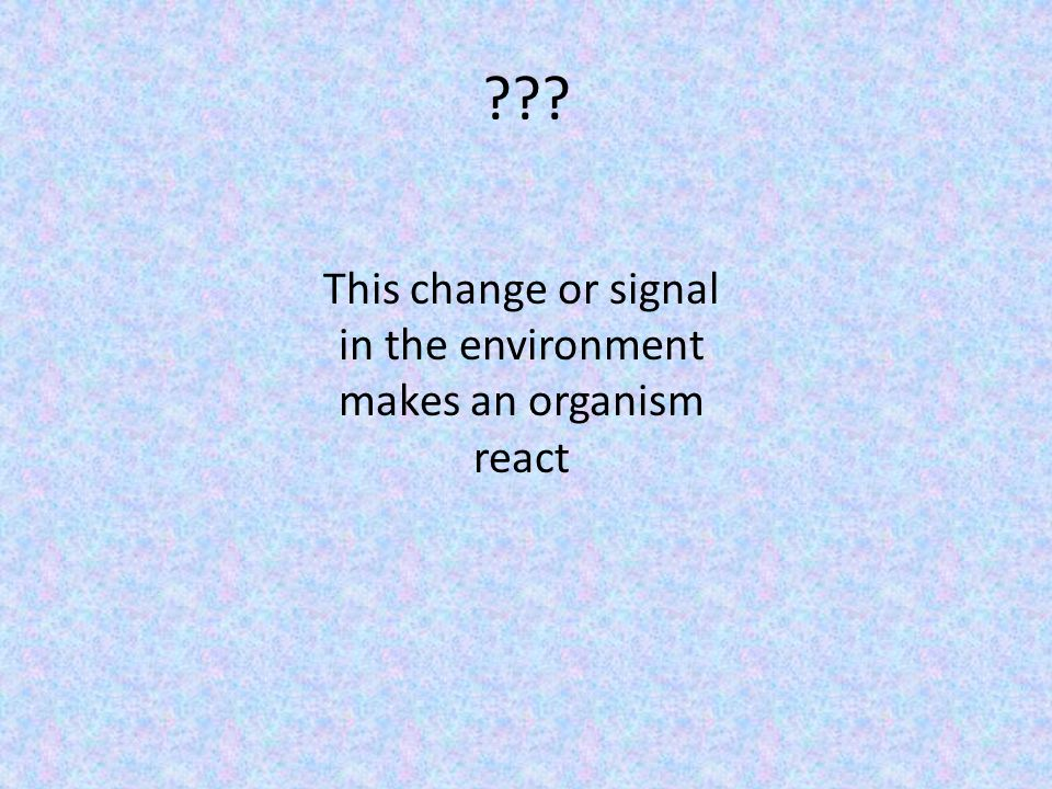 This change or signal in the environment makes an organism react