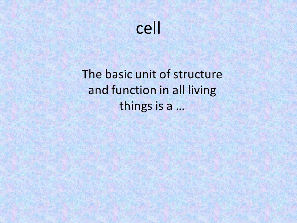 cell The basic unit of structure and function in all living things is a …