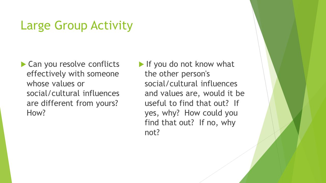 Large Group Activity  Can you resolve conflicts effectively with someone whose values or social/cultural influences are different from yours.