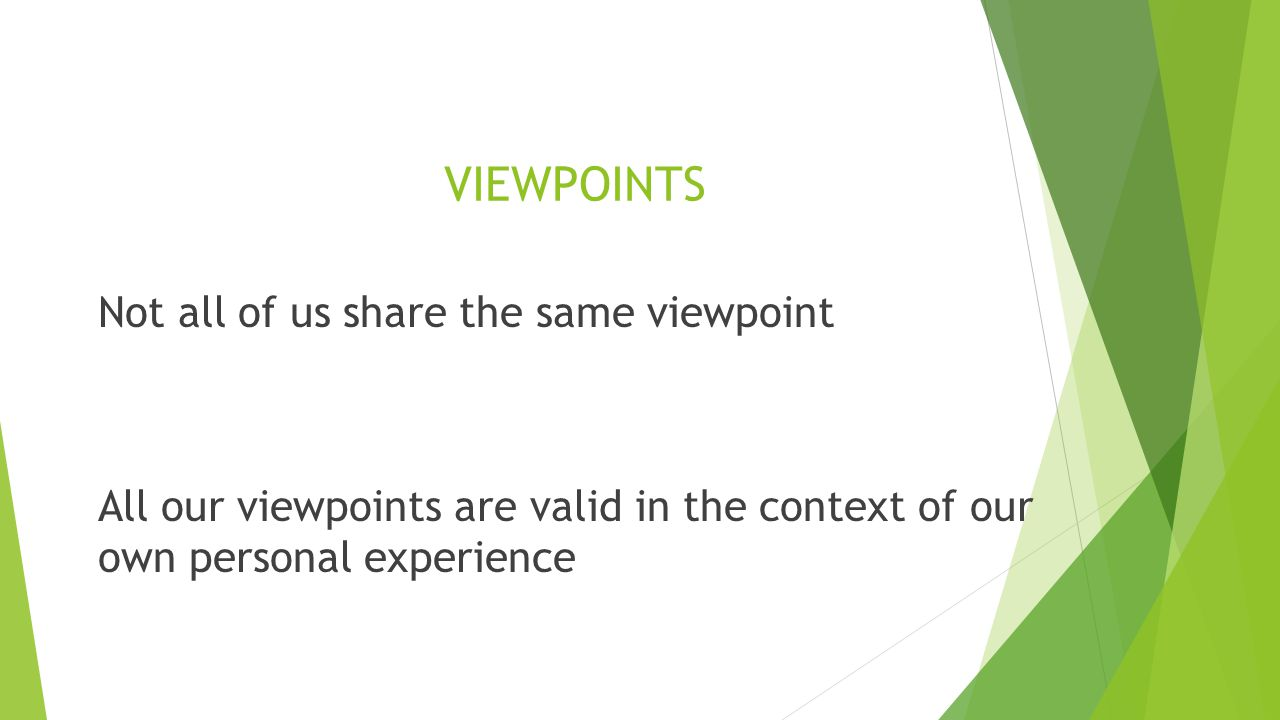 VIEWPOINTS Not all of us share the same viewpoint All our viewpoints are valid in the context of our own personal experience