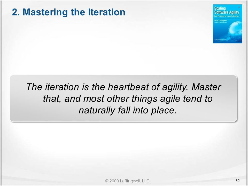 © 2009 Leffingwell, LLC. The iteration is the heartbeat of agility.