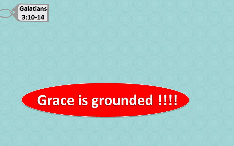 Galatians 3:10-14 Grace is grounded !!!! Grace is grounded !!!!