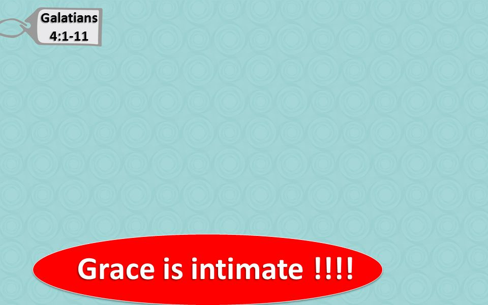 Galatians 4:1-11 Grace is intimate !!!! Grace is intimate !!!!