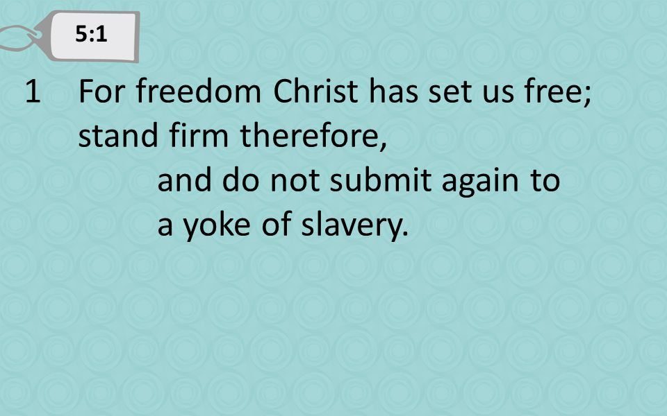 5:1 1For freedom Christ has set us free; stand firm therefore, and do not submit again to a yoke of slavery.