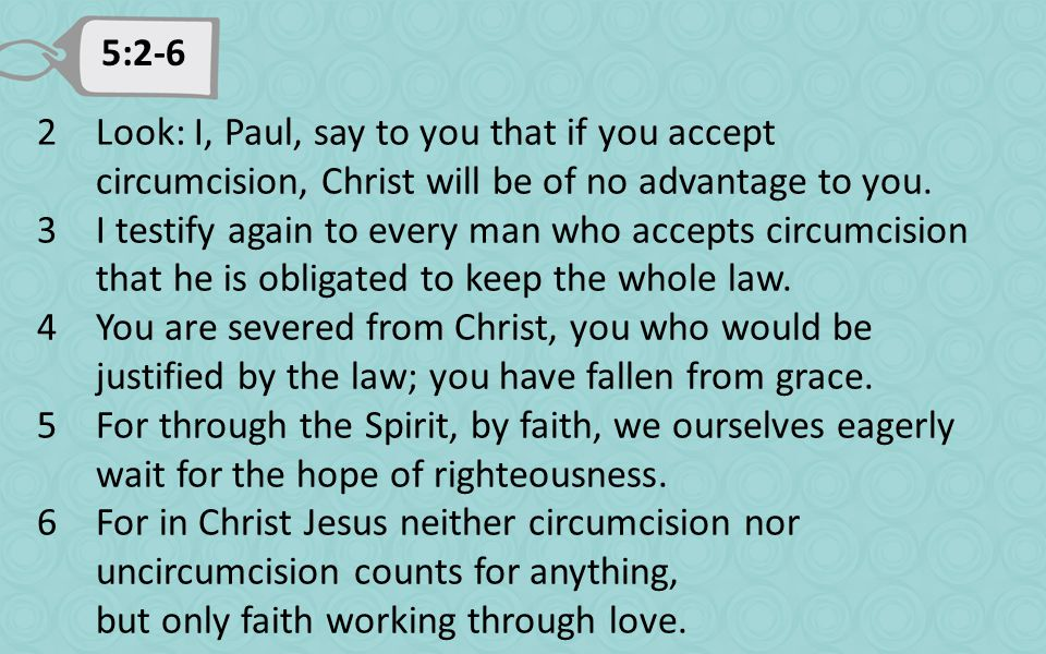 5:2-6 2Look: I, Paul, say to you that if you accept circumcision, Christ will be of no advantage to you.