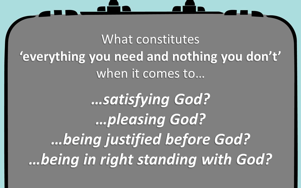…satisfying God …pleasing God …being justified before God …being in right standing with God