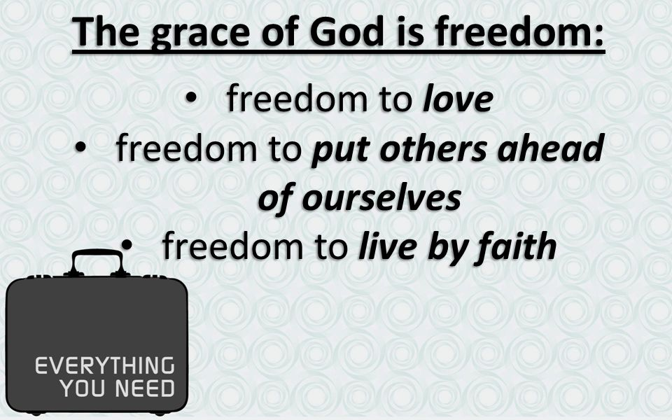 The grace of God is freedom: freedom to love freedom to love freedom to put others ahead of ourselves freedom to put others ahead of ourselves freedom to live by faith freedom to live by faith