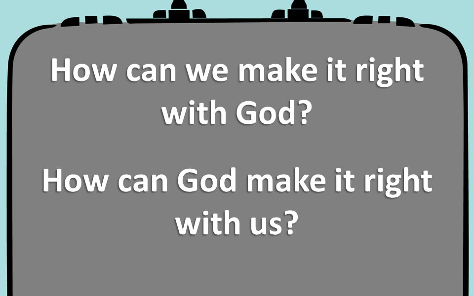 How can we make it right with God How can God make it right with us