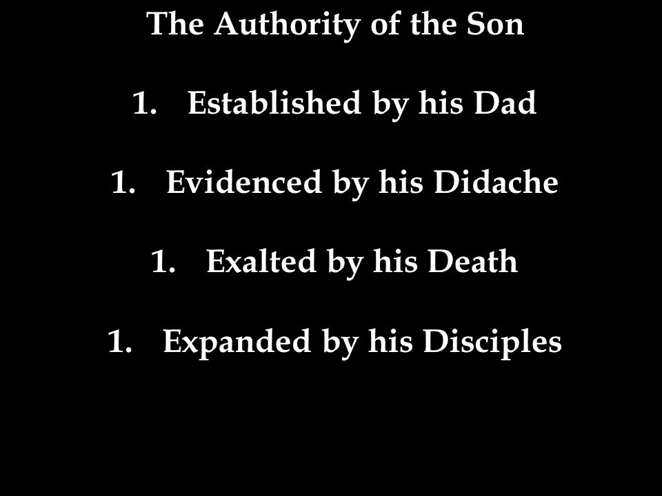 The Authority of the Son 1.Established by his Dad 1.Evidenced by his Didache 1.Exalted by his Death 1.Expanded by his Disciples