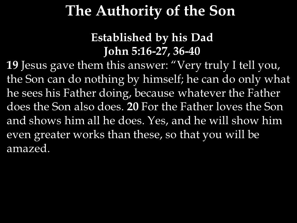 The Authority of the Son Established by his Dad John 5:16-27, Jesus gave them this answer: Very truly I tell you, the Son can do nothing by himself; he can do only what he sees his Father doing, because whatever the Father does the Son also does.