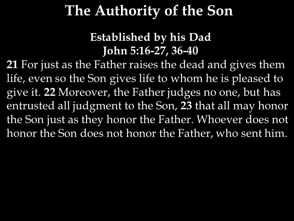 The Authority of the Son Established by his Dad John 5:16-27, For just as the Father raises the dead and gives them life, even so the Son gives life to whom he is pleased to give it.