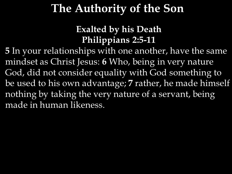 The Authority of the Son Exalted by his Death Philippians 2: In your relationships with one another, have the same mindset as Christ Jesus: 6 Who, being in very nature God, did not consider equality with God something to be used to his own advantage; 7 rather, he made himself nothing by taking the very nature of a servant, being made in human likeness.