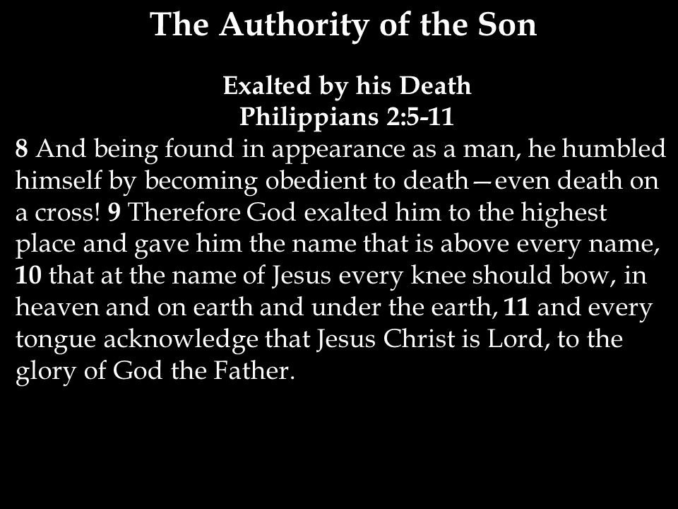 The Authority of the Son Exalted by his Death Philippians 2: And being found in appearance as a man, he humbled himself by becoming obedient to death—even death on a cross.