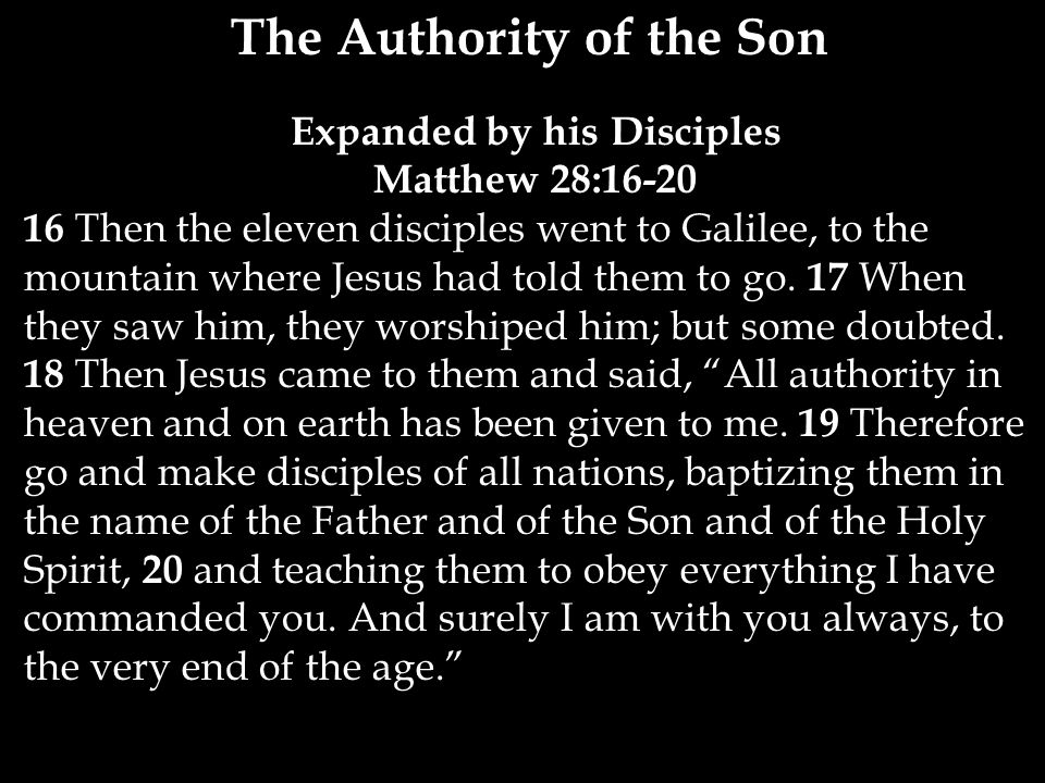 The Authority of the Son Expanded by his Disciples Matthew 28: Then the eleven disciples went to Galilee, to the mountain where Jesus had told them to go.