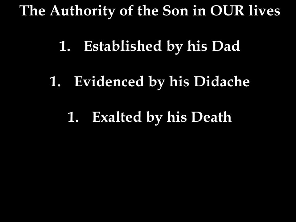 The Authority of the Son in OUR lives 1.Established by his Dad 1.Evidenced by his Didache 1.Exalted by his Death