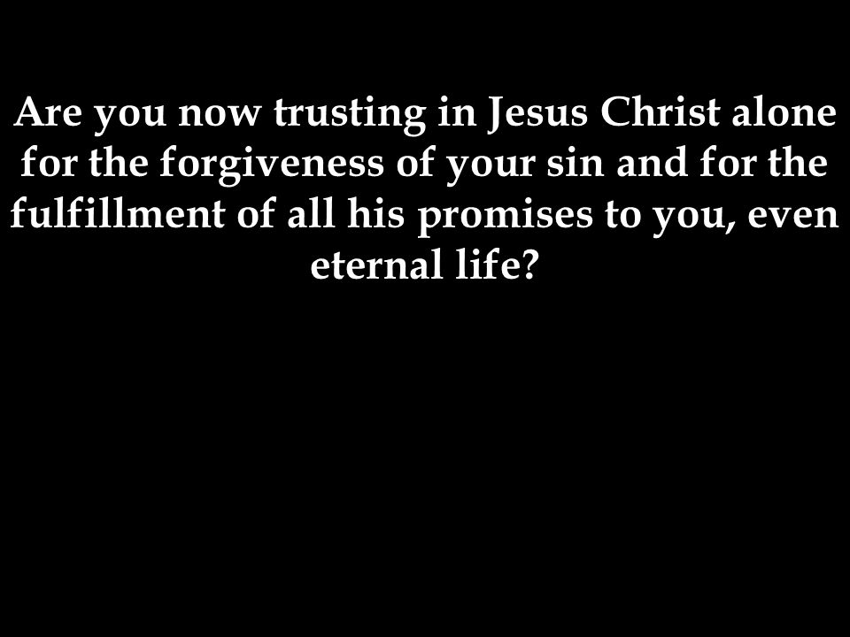 Are you now trusting in Jesus Christ alone for the forgiveness of your sin and for the fulfillment of all his promises to you, even eternal life