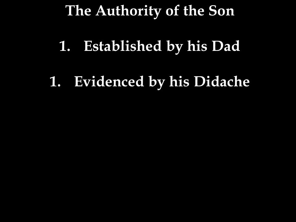 The Authority of the Son 1.Established by his Dad 1.Evidenced by his Didache