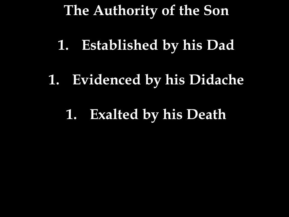 The Authority of the Son 1.Established by his Dad 1.Evidenced by his Didache 1.Exalted by his Death