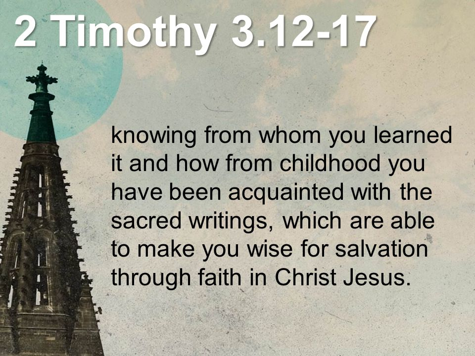2 Timothy knowing from whom you learned it and how from childhood you have been acquainted with the sacred writings, which are able to make you wise for salvation through faith in Christ Jesus.