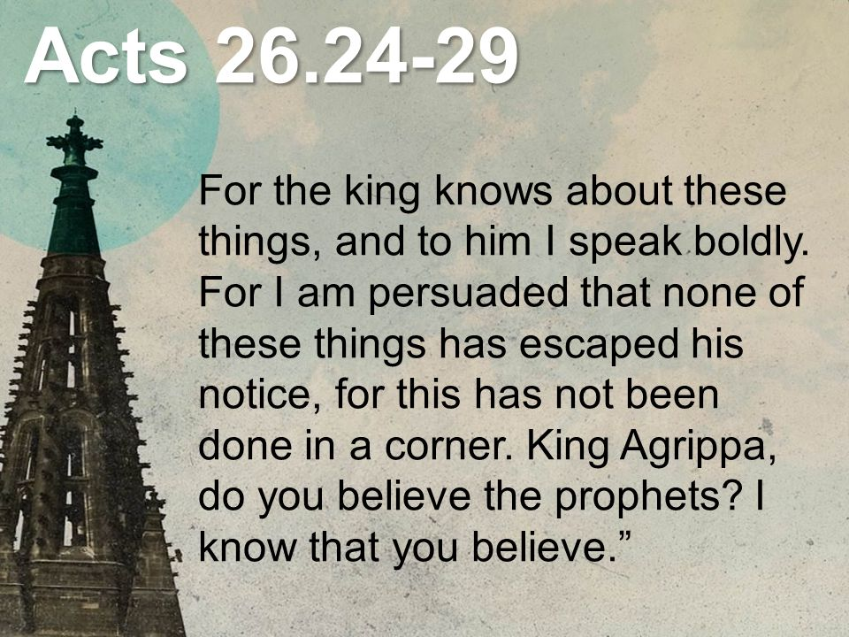 Acts For the king knows about these things, and to him I speak boldly.