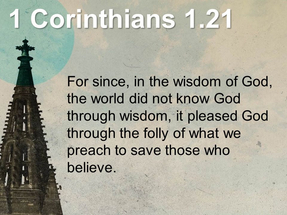 1 Corinthians 1.21 For since, in the wisdom of God, the world did not know God through wisdom, it pleased God through the folly of what we preach to save those who believe.