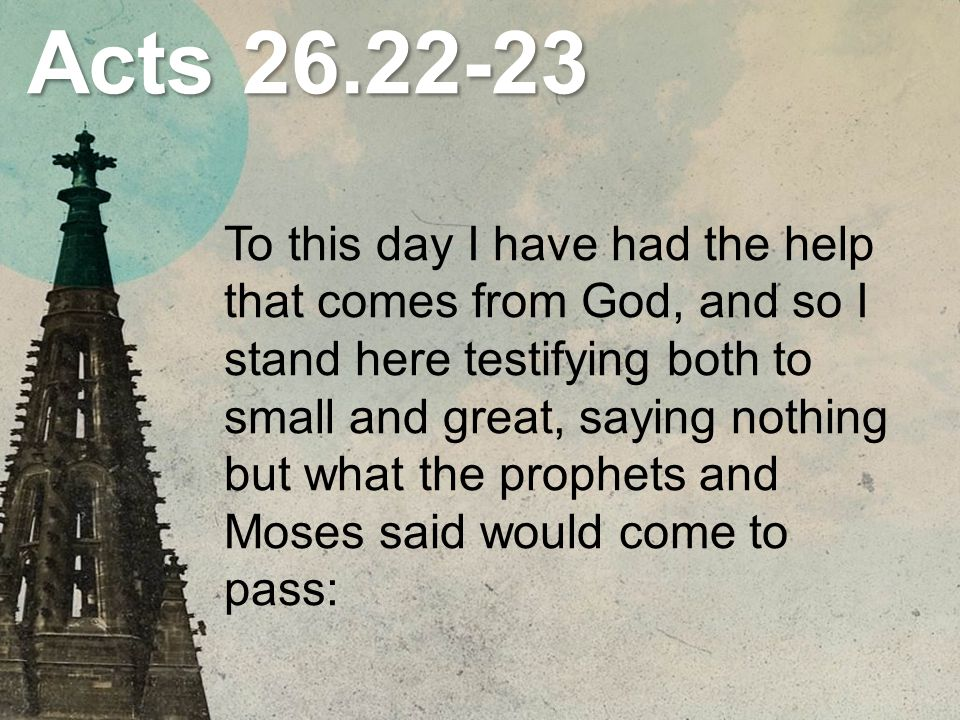Acts To this day I have had the help that comes from God, and so I stand here testifying both to small and great, saying nothing but what the prophets and Moses said would come to pass: