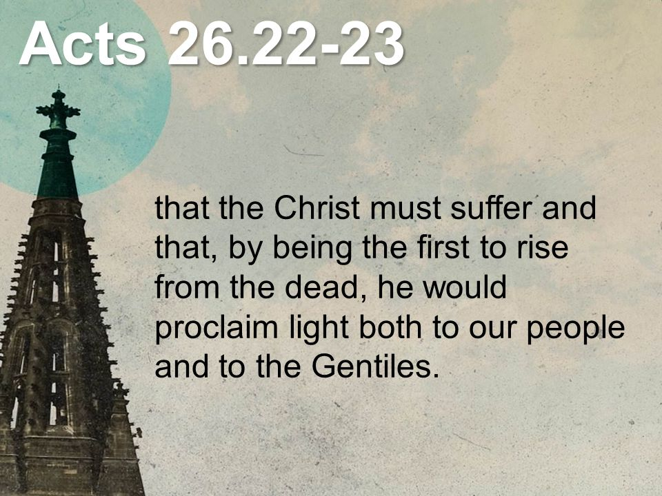 Acts that the Christ must suffer and that, by being the first to rise from the dead, he would proclaim light both to our people and to the Gentiles.