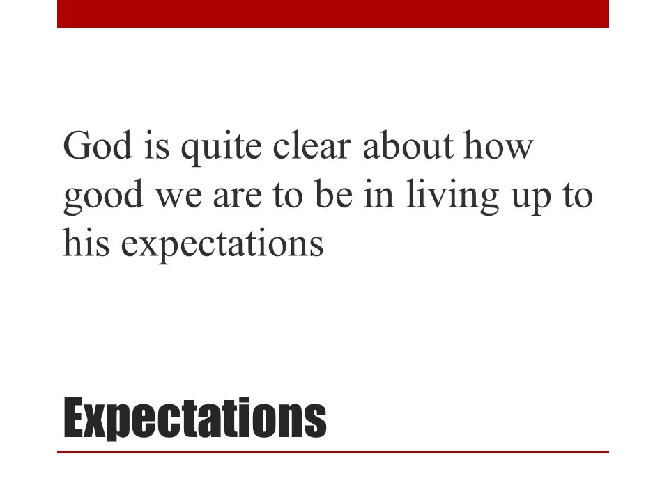 Expectations God is quite clear about how good we are to be in living up to his expectations
