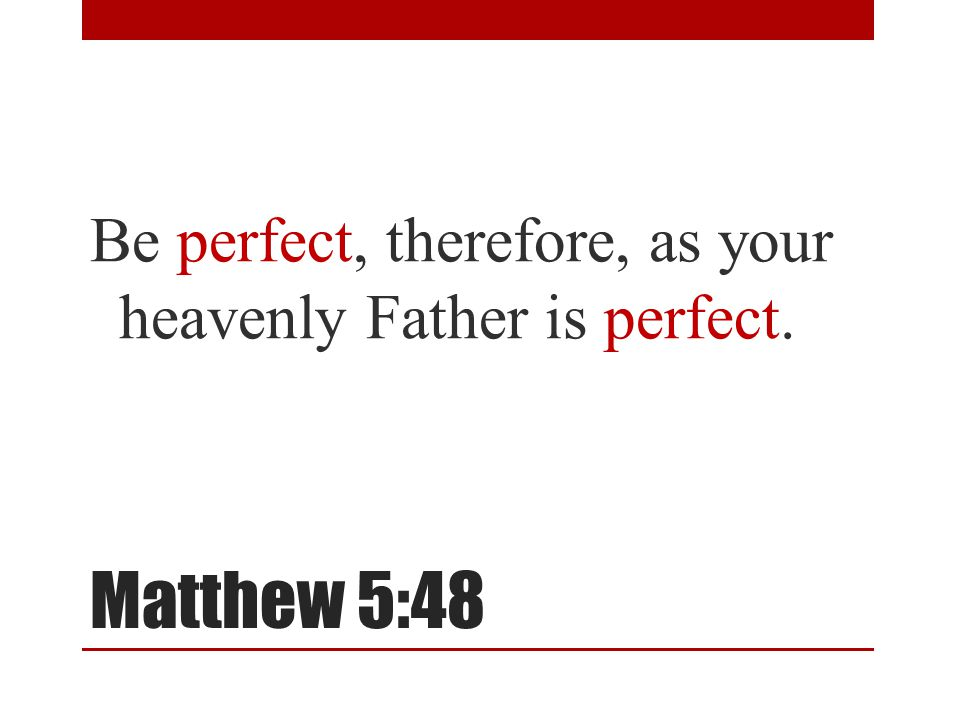 Matthew 5:48 Be perfect, therefore, as your heavenly Father is perfect.