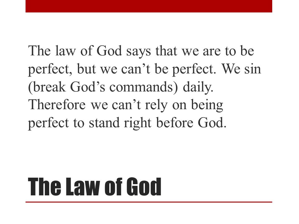 The Law of God The law of God says that we are to be perfect, but we can't be perfect.