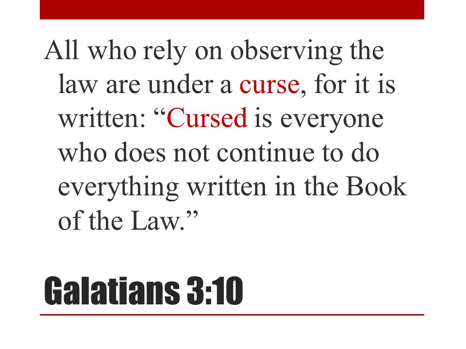 Galatians 3:10 All who rely on observing the law are under a curse, for it is written: Cursed is everyone who does not continue to do everything written in the Book of the Law.