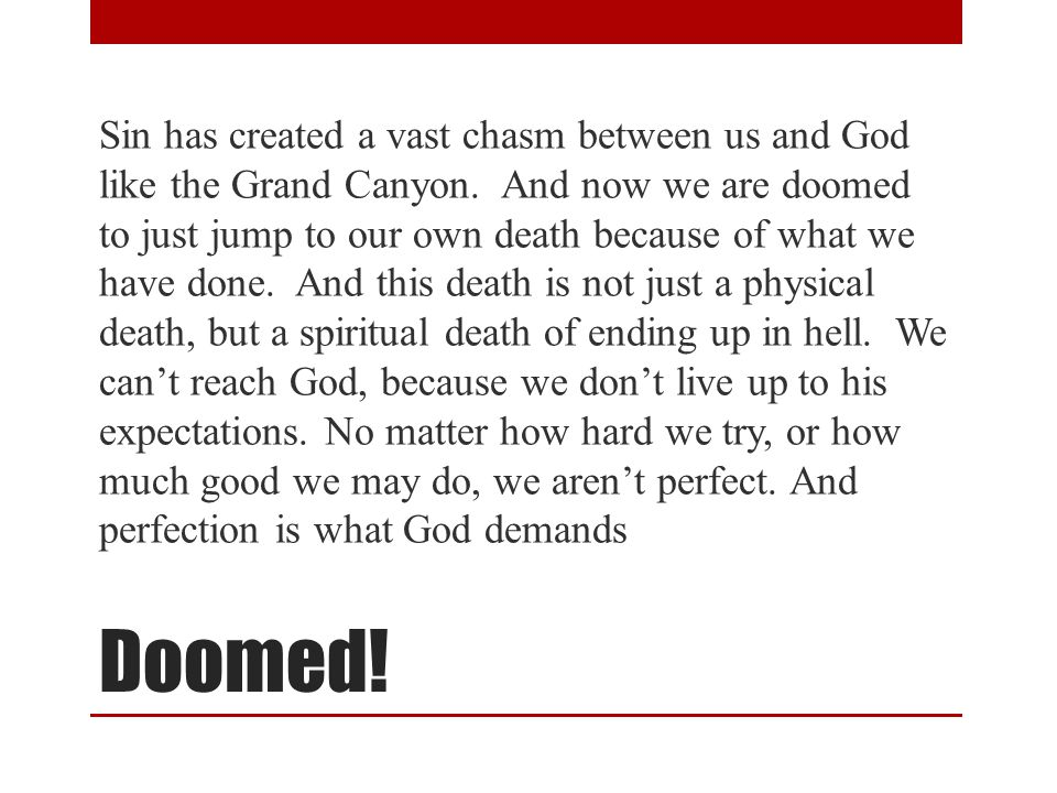 Doomed. Sin has created a vast chasm between us and God like the Grand Canyon.