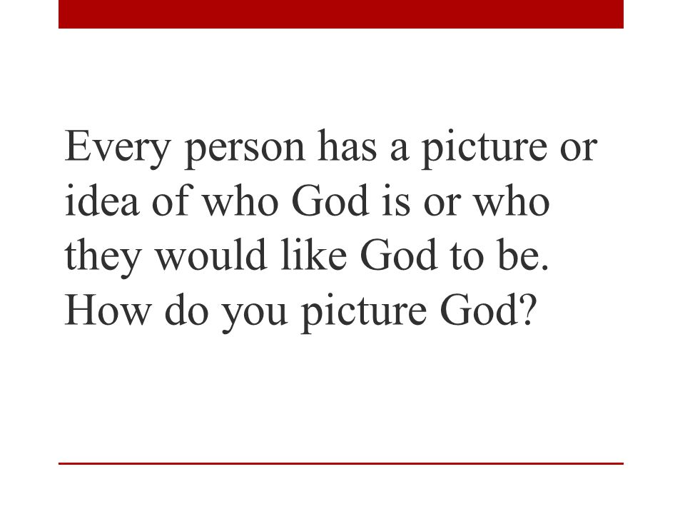 Every person has a picture or idea of who God is or who they would like God to be.