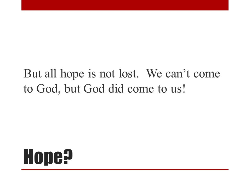 Hope But all hope is not lost. We can't come to God, but God did come to us!
