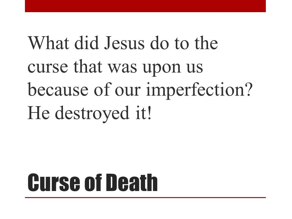 Curse of Death What did Jesus do to the curse that was upon us because of our imperfection.