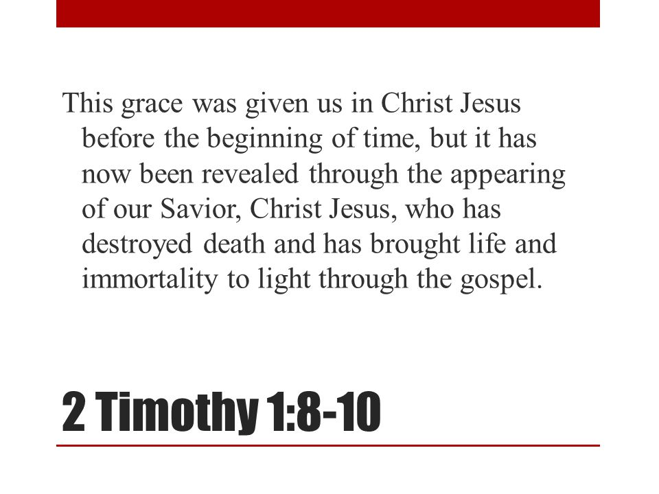 2 Timothy 1:8-10 This grace was given us in Christ Jesus before the beginning of time, but it has now been revealed through the appearing of our Savior, Christ Jesus, who has destroyed death and has brought life and immortality to light through the gospel.