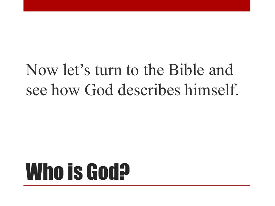 Who is God Now let's turn to the Bible and see how God describes himself.