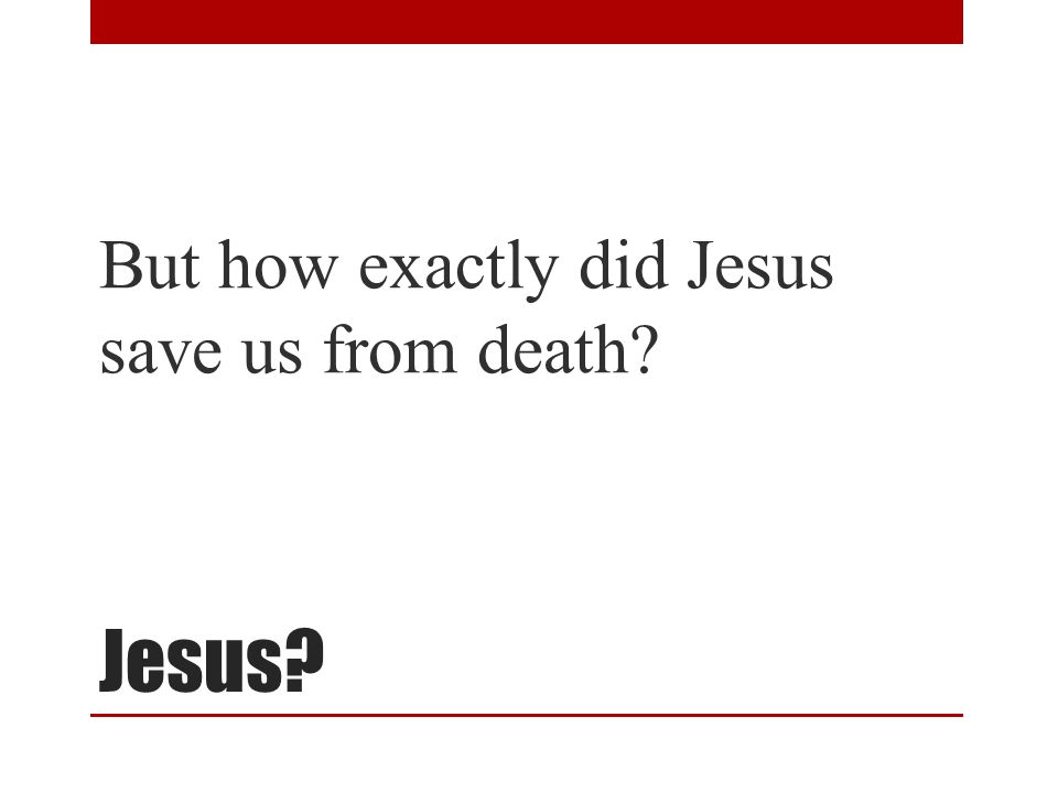 Jesus But how exactly did Jesus save us from death