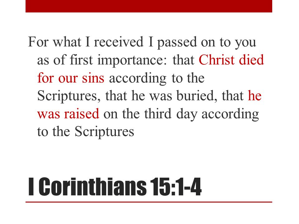 I Corinthians 15:1-4 For what I received I passed on to you as of first importance: that Christ died for our sins according to the Scriptures, that he was buried, that he was raised on the third day according to the Scriptures