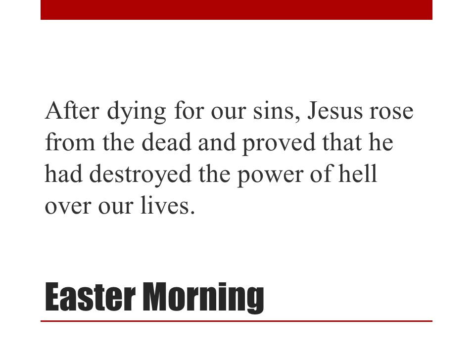 Easter Morning After dying for our sins, Jesus rose from the dead and proved that he had destroyed the power of hell over our lives.