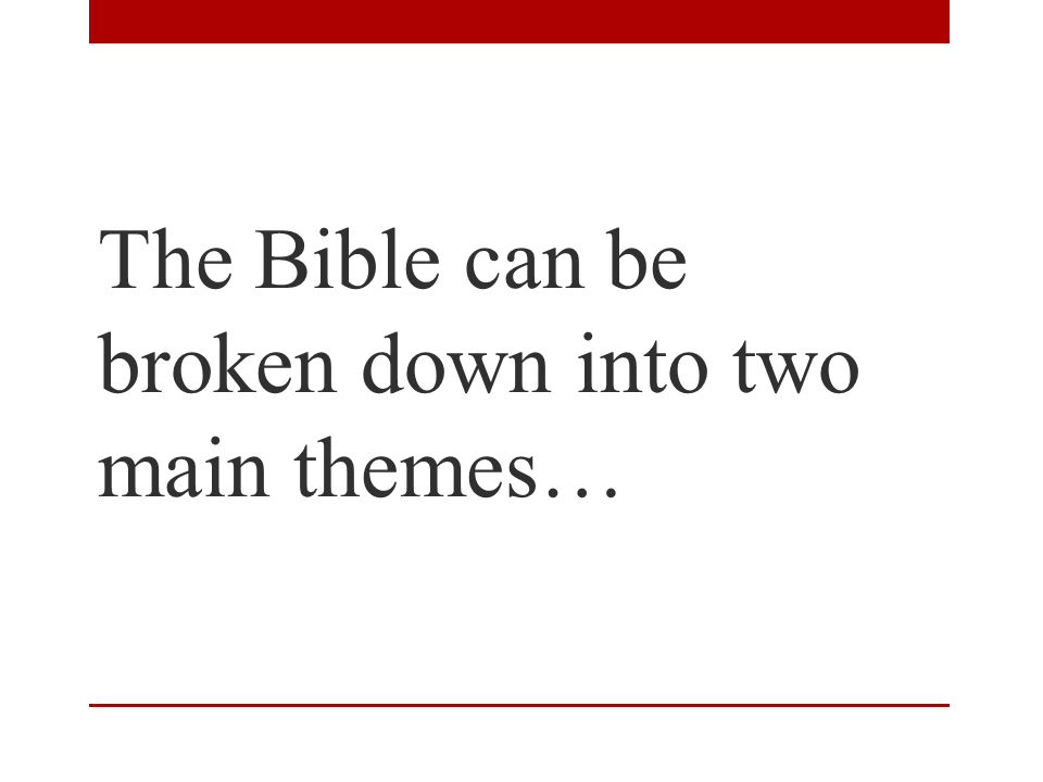 The Bible can be broken down into two main themes…