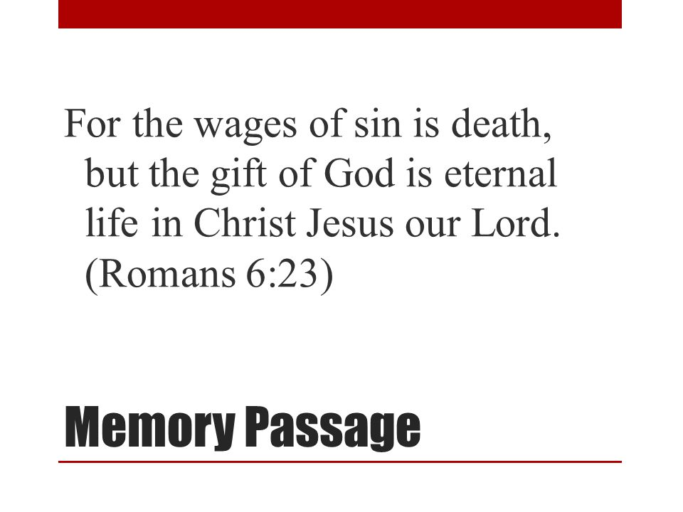 Memory Passage For the wages of sin is death, but the gift of God is eternal life in Christ Jesus our Lord.