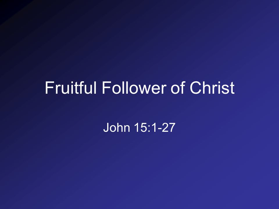 Fruitful Follower of Christ John 15:1-27
